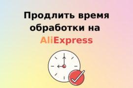 продлить время обработки заказа на алиэкспресс